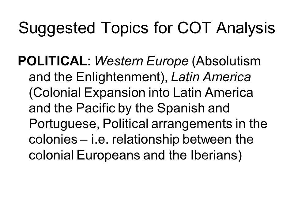 Suggested Topics for COT Analysis ECONOMIC: Western Europe (Columbian Exchange, mercantalism, capitalism, slave trade), Latin America (Columbian Exchange, haciendas, quinto, encomienda, mita, engenho, plantations, slave trade