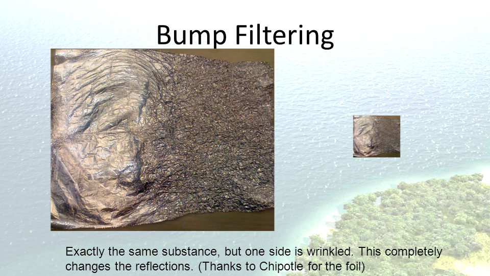 Bump Filtering Exactly the same substance, but one side is wrinkled.