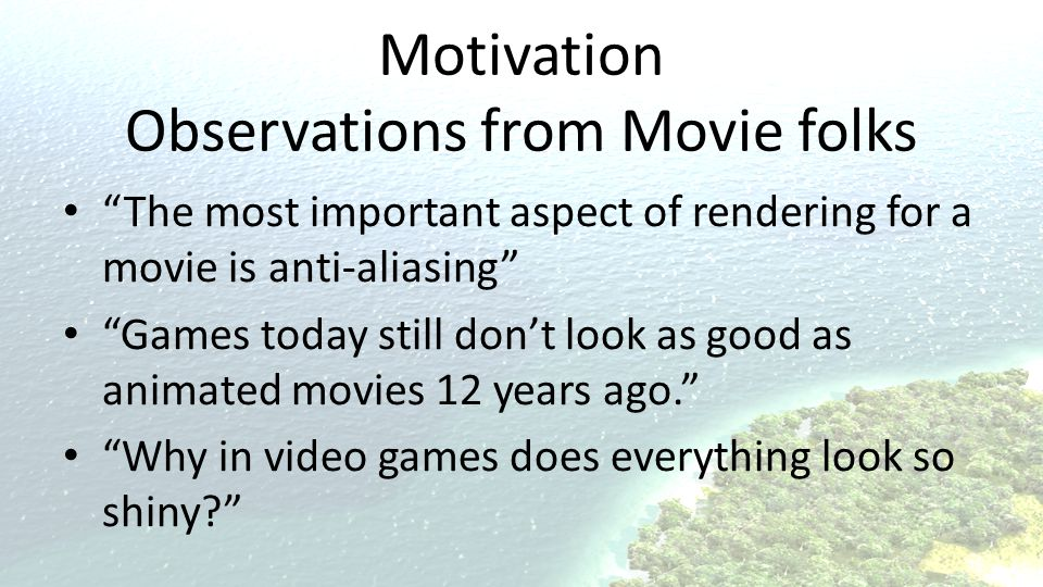 Motivation Observations from Movie folks The most important aspect of rendering for a movie is anti-aliasing Games today still don't look as good as animated movies 12 years ago. Why in video games does everything look so shiny?