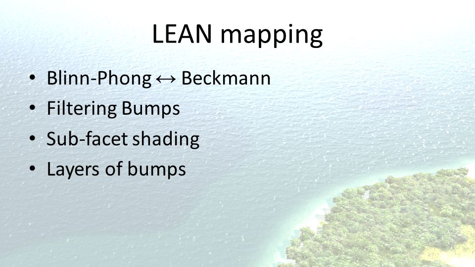 LEAN mapping Blinn-Phong ↔ Beckmann Filtering Bumps Sub-facet shading Layers of bumps