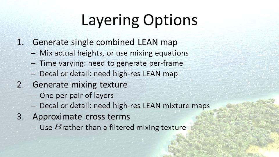 Layering Options 1.Generate single combined LEAN map – Mix actual heights, or use mixing equations – Time varying: need to generate per-frame – Decal or detail: need high-res LEAN map 2.Generate mixing texture – One per pair of layers – Decal or detail: need high-res LEAN mixture maps 3.Approximate cross terms – Use rather than a filtered mixing texture