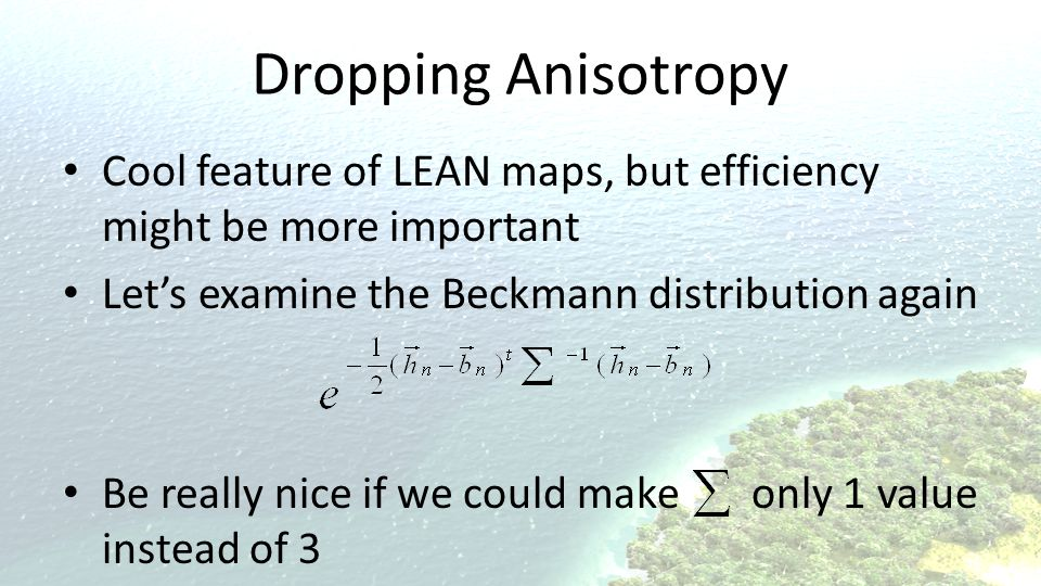 Dropping Anisotropy Cool feature of LEAN maps, but efficiency might be more important Let's examine the Beckmann distribution again Be really nice if we could make only 1 value instead of 3