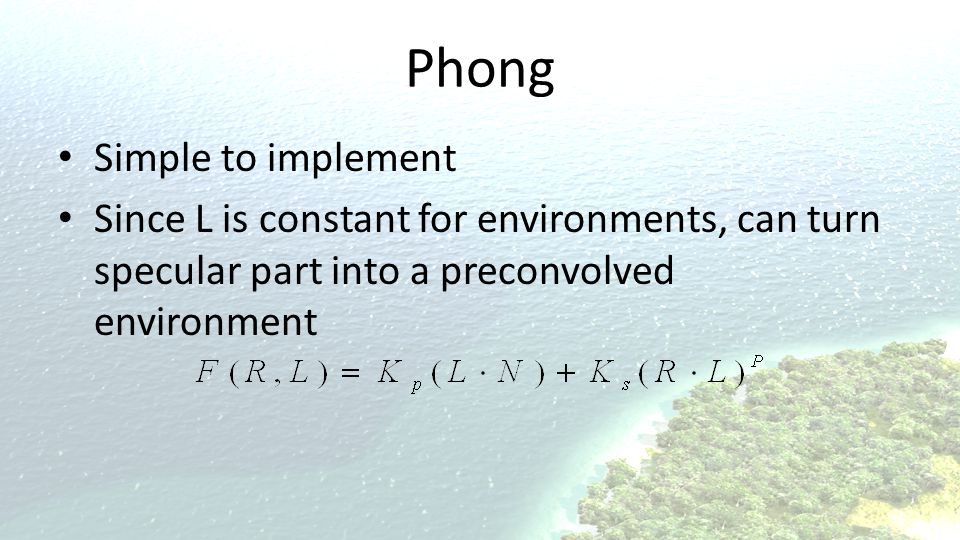 Phong Simple to implement Since L is constant for environments, can turn specular part into a preconvolved environment