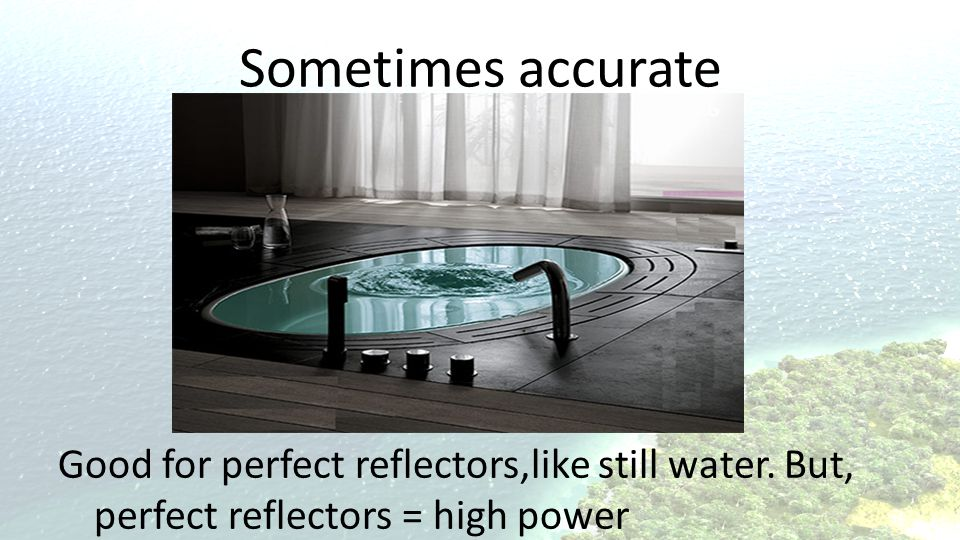Sometimes accurate Good for perfect reflectors,like still water.