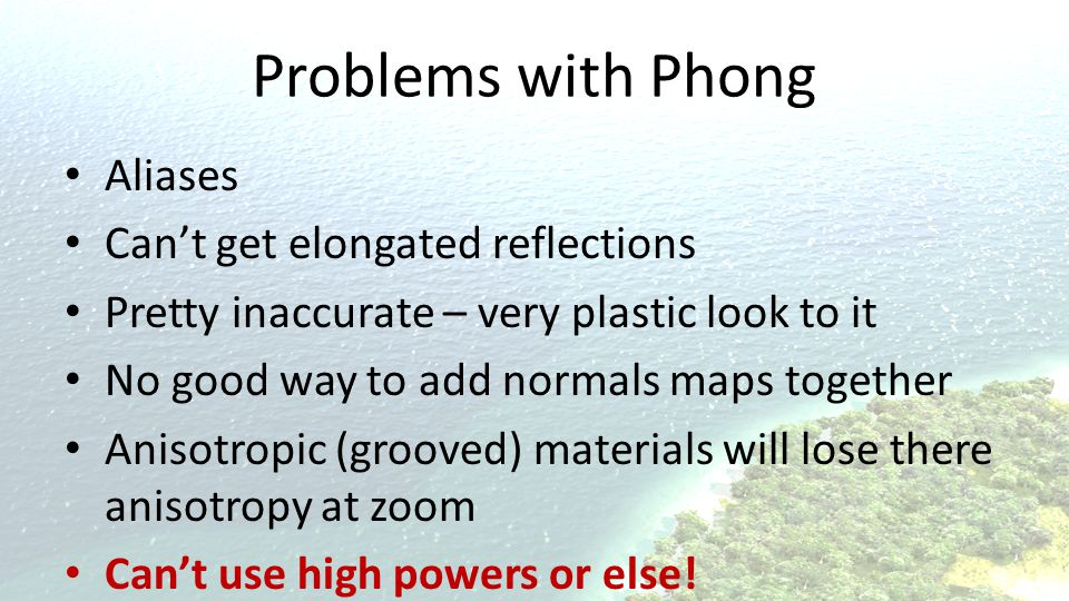 Problems with Phong Aliases Can't get elongated reflections Pretty inaccurate – very plastic look to it No good way to add normals maps together Anisotropic (grooved) materials will lose there anisotropy at zoom Can't use high powers or else!
