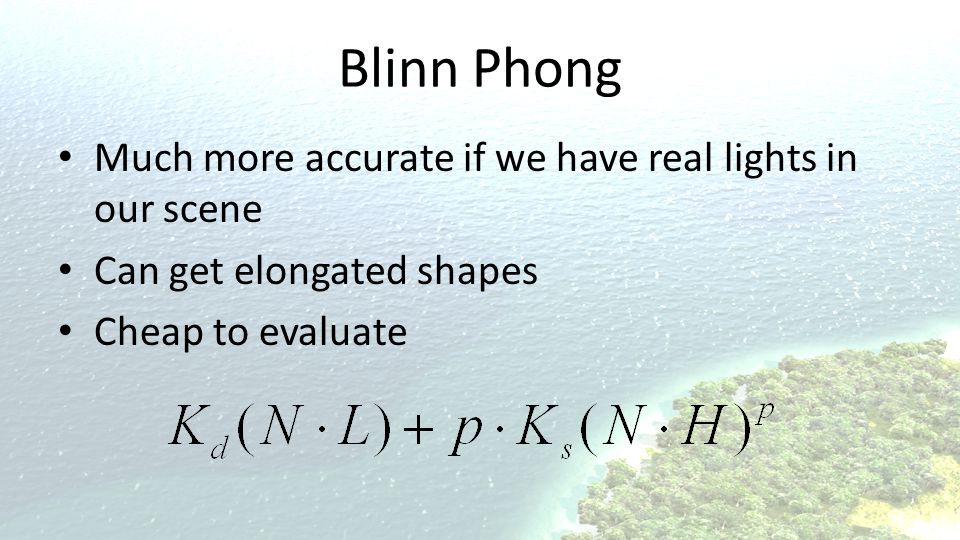 Blinn Phong Much more accurate if we have real lights in our scene Can get elongated shapes Cheap to evaluate