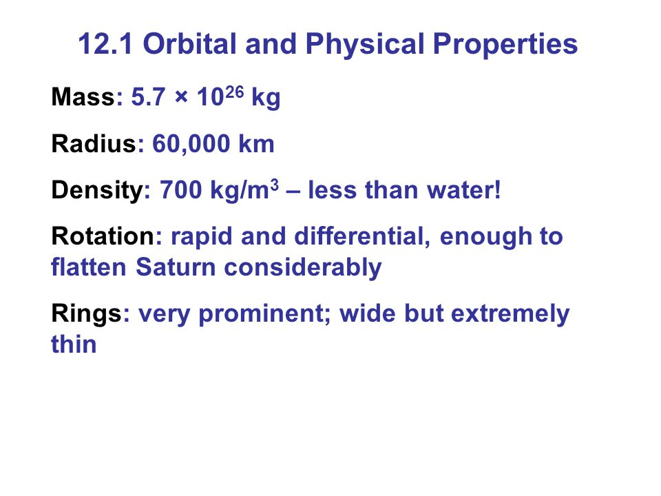 12.1 Orbital and Physical Properties Mass: 5.7 × 10 26 kg Radius: 60,000 km Density: 700 kg/m 3 – less than water.