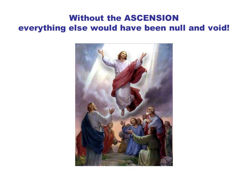 Without the ASCENSION everything else would have been null and void!