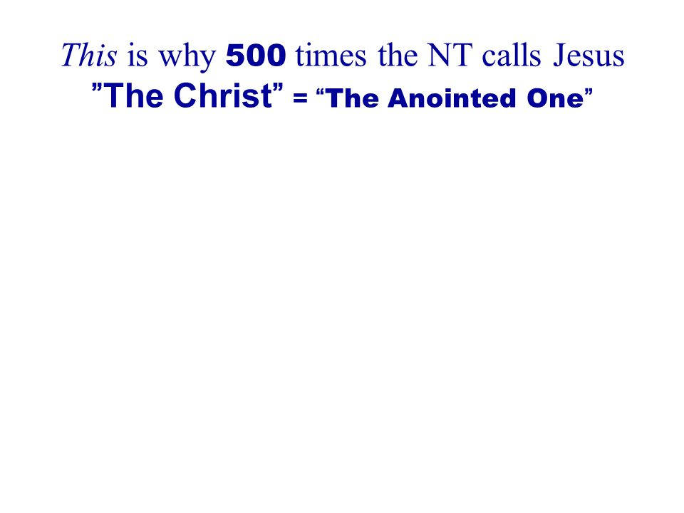 This is why 500 times the NT calls Jesus The Christ = The Anointed One