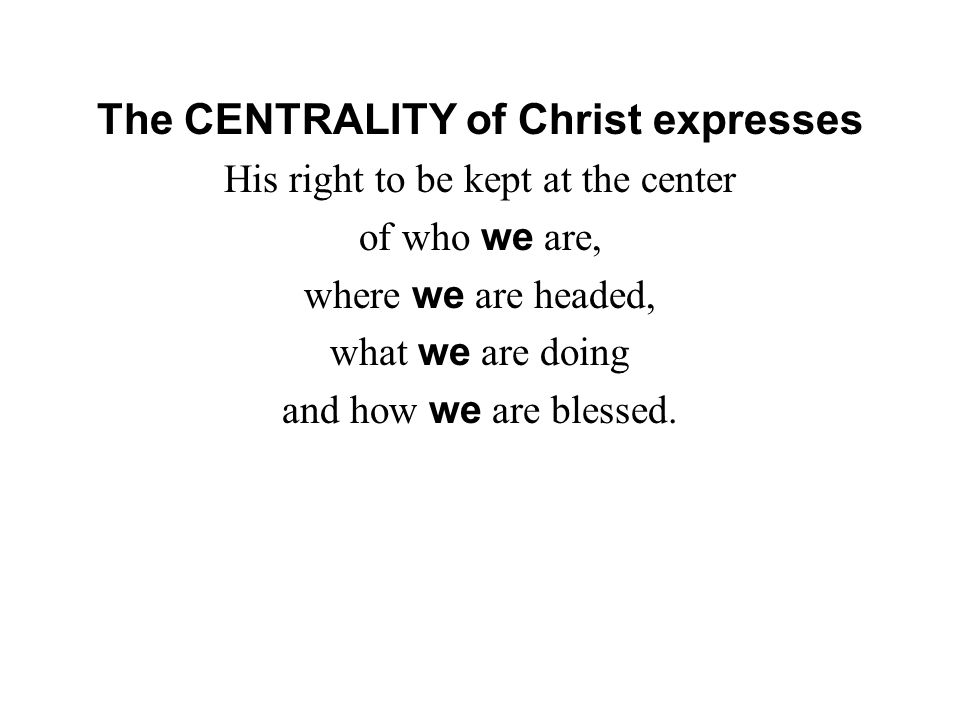 The CENTRALITY of Christ expresses His right to be kept at the center of who we are, where we are headed, what we are doing and how we are blessed.