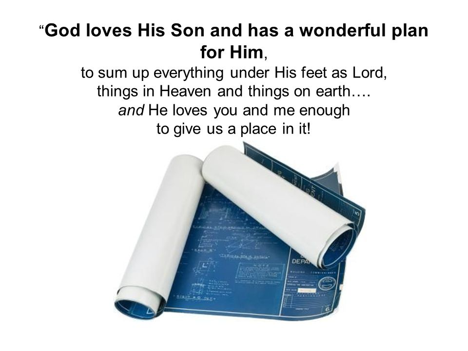 God loves His Son and has a wonderful plan for Him, to sum up everything under His feet as Lord, things in Heaven and things on earth….