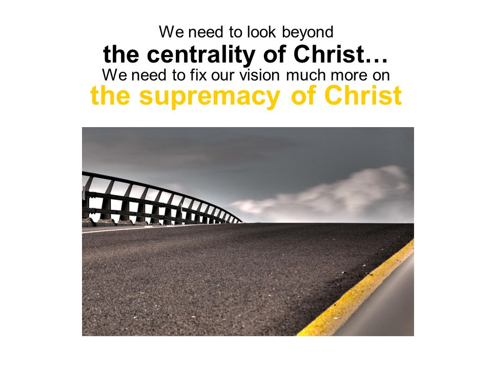 We need to look beyond the centrality of Christ… We need to fix our vision much more on the supremacy of Christ