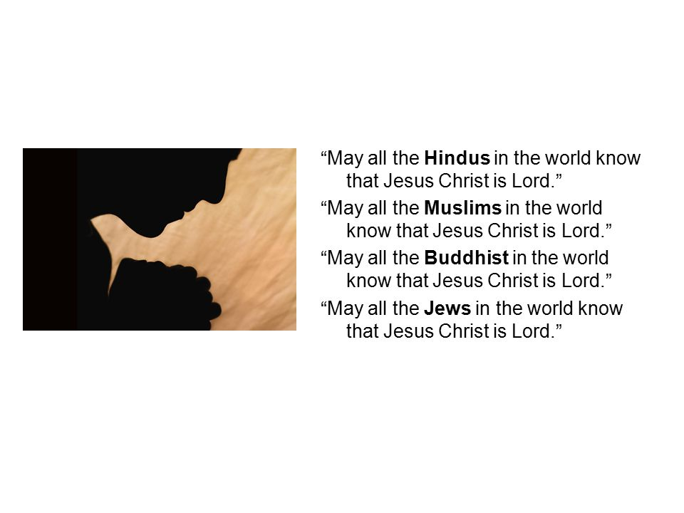 May all the Hindus in the world know that Jesus Christ is Lord. May all the Muslims in the world know that Jesus Christ is Lord. May all the Buddhist in the world know that Jesus Christ is Lord. May all the Jews in the world know that Jesus Christ is Lord.