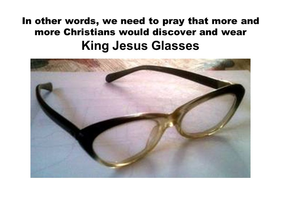 In other words, we need to pray that more and more Christians would discover and wear King Jesus Glasses