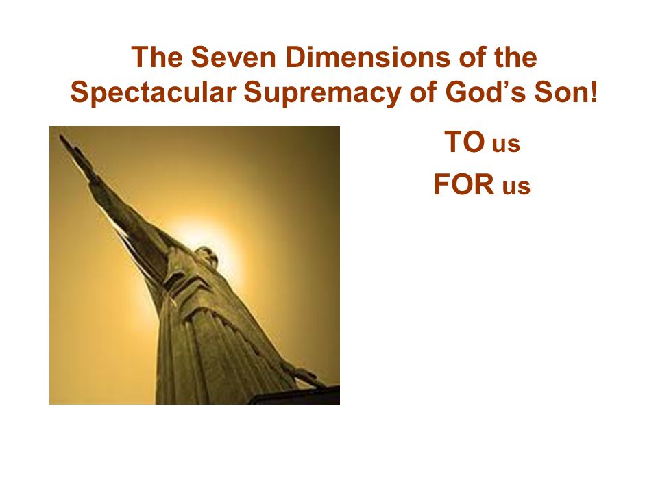 The Seven Dimensions of the Spectacular Supremacy of God's Son! TO us FOR us