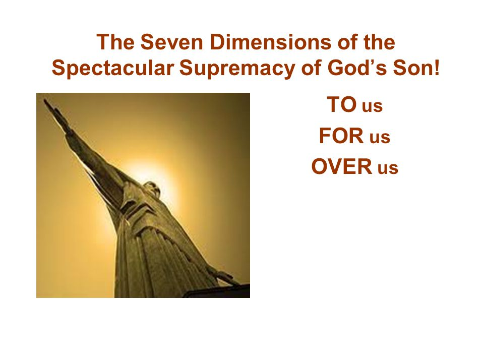 The Seven Dimensions of the Spectacular Supremacy of God's Son! TO us FOR us OVER us