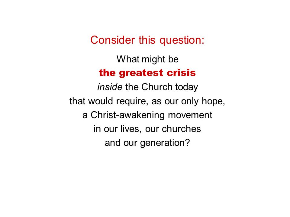 Consider this question: What might be the greatest crisis inside the Church today that would require, as our only hope, a Christ-awakening movement in our lives, our churches and our generation
