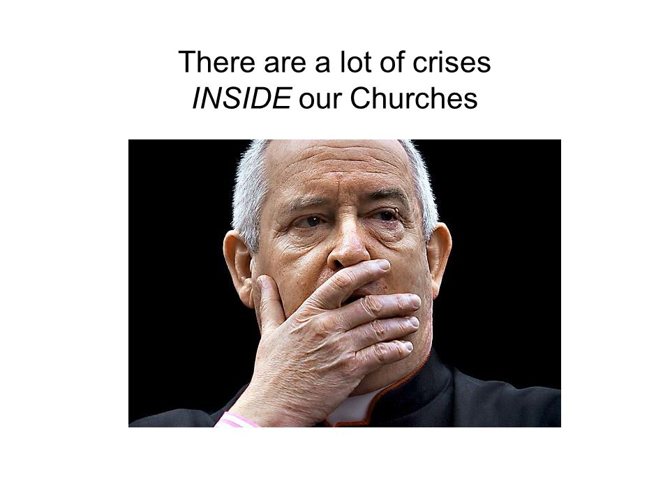There are a lot of crises INSIDE our Churches
