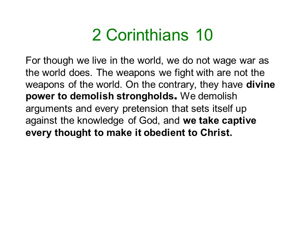 2 Corinthians 10 For though we live in the world, we do not wage war as the world does.
