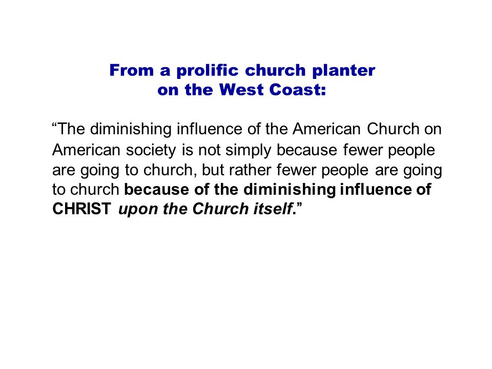 From a prolific church planter on the West Coast: The diminishing influence of the American Church on American society is not simply because fewer people are going to church, but rather fewer people are going to church because of the diminishing influence of CHRIST upon the Church itself.