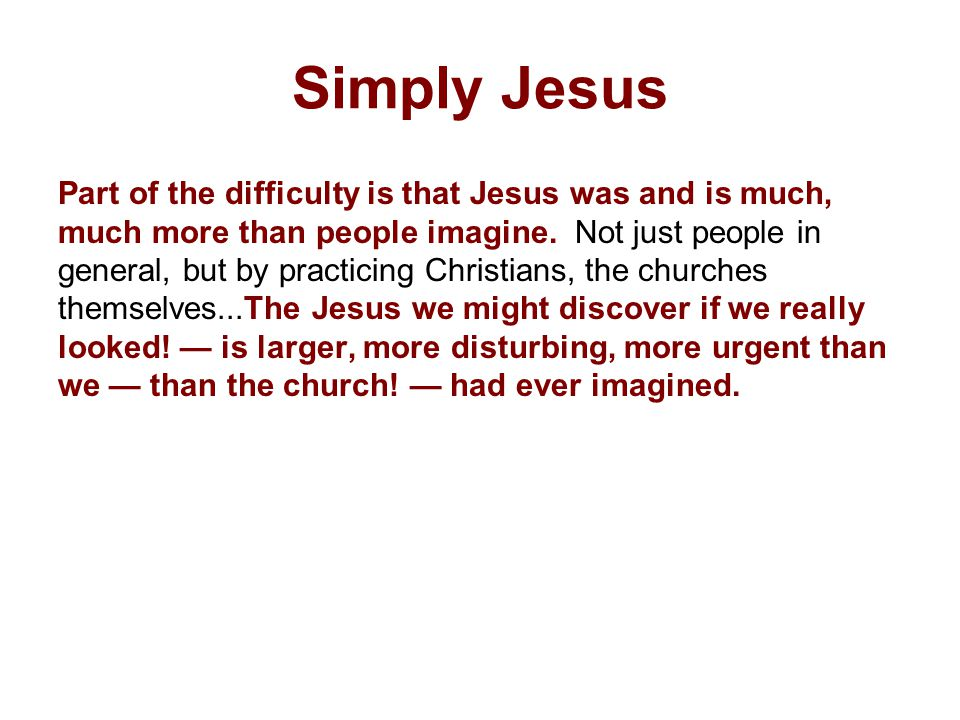 Simply Jesus Part of the difficulty is that Jesus was and is much, much more than people imagine.