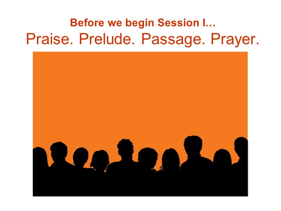 Before we begin Session I… Praise. Prelude. Passage. Prayer.