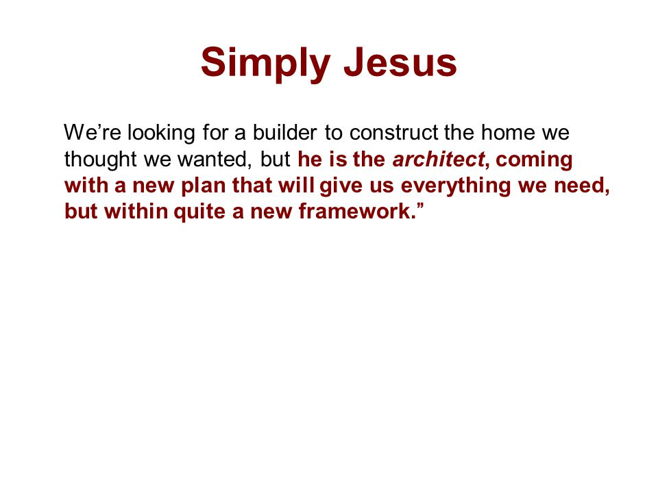 Simply Jesus We're looking for a builder to construct the home we thought we wanted, but he is the architect, coming with a new plan that will give us everything we need, but within quite a new framework.