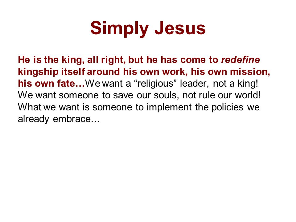 Simply Jesus He is the king, all right, but he has come to redefine kingship itself around his own work, his own mission, his own fate…We want a religious leader, not a king.