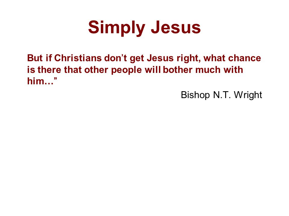 Simply Jesus But if Christians don't get Jesus right, what chance is there that other people will bother much with him… Bishop N.T.