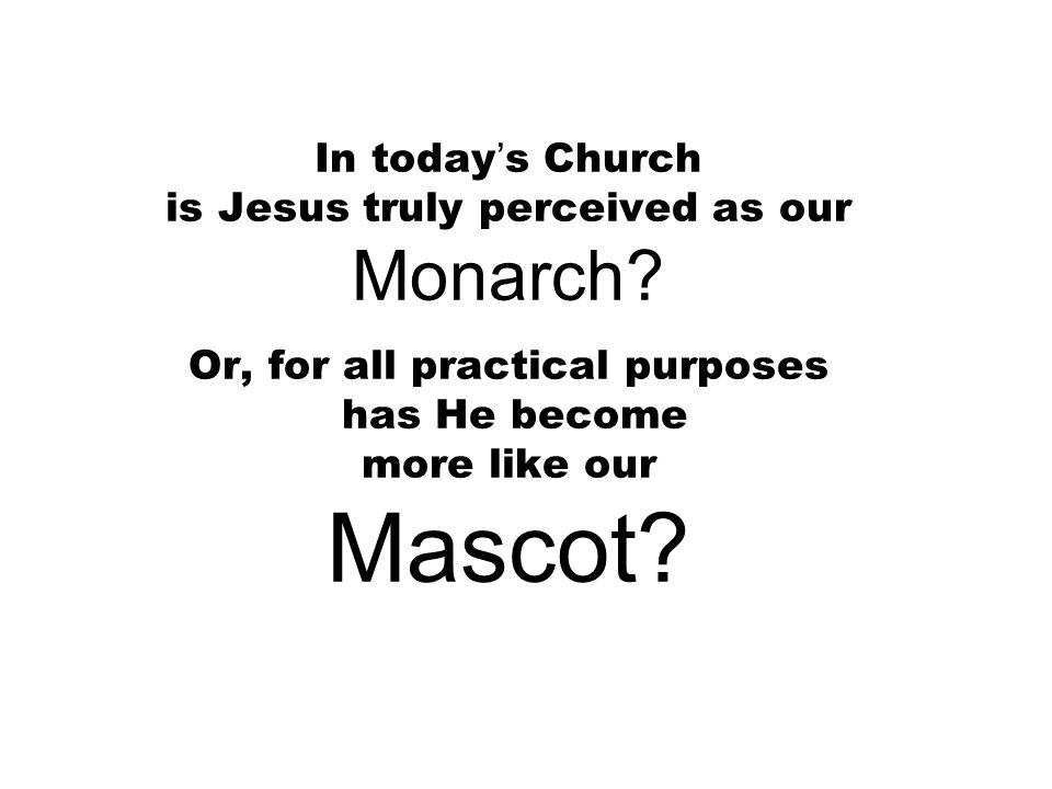 In today's Church is Jesus truly perceived as our Monarch.