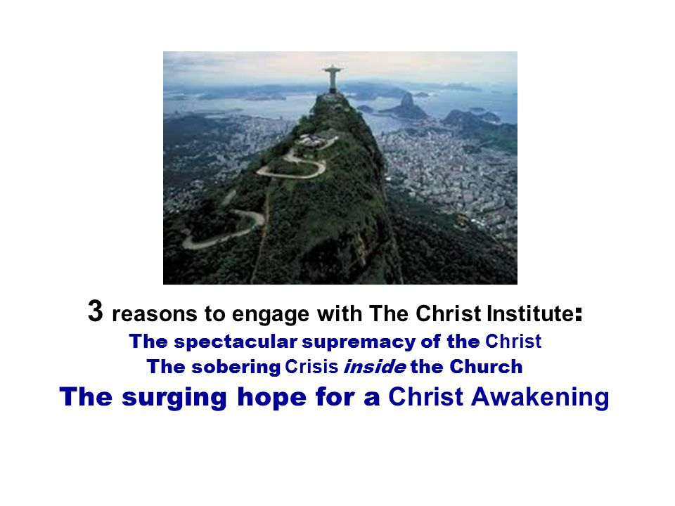 3 reasons to engage with The Christ Institute : The spectacular supremacy of the Christ The sobering Crisis inside the Church The surging hope for a Christ Awakening