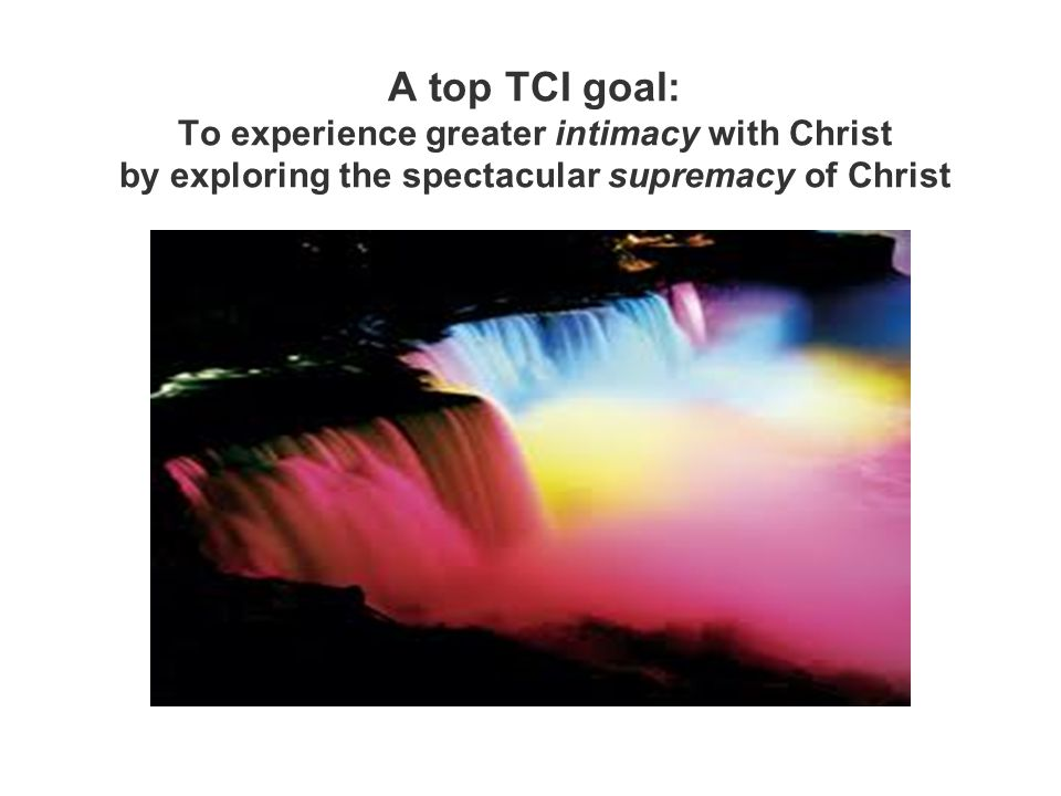 A top TCI goal: To experience greater intimacy with Christ by exploring the spectacular supremacy of Christ