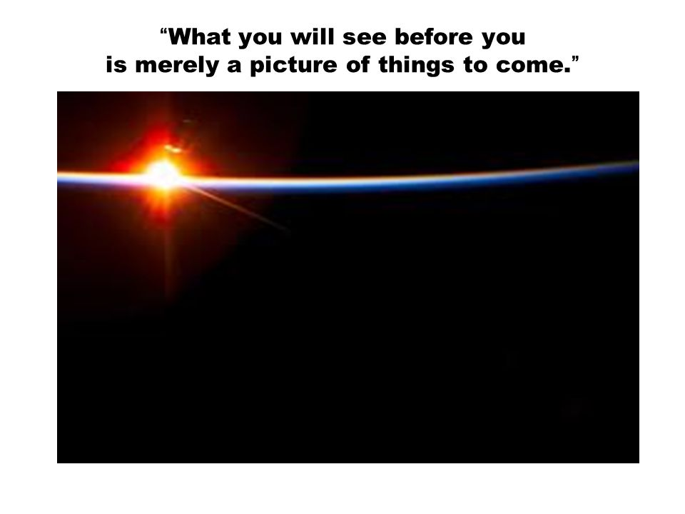 What you will see before you is merely a picture of things to come.
