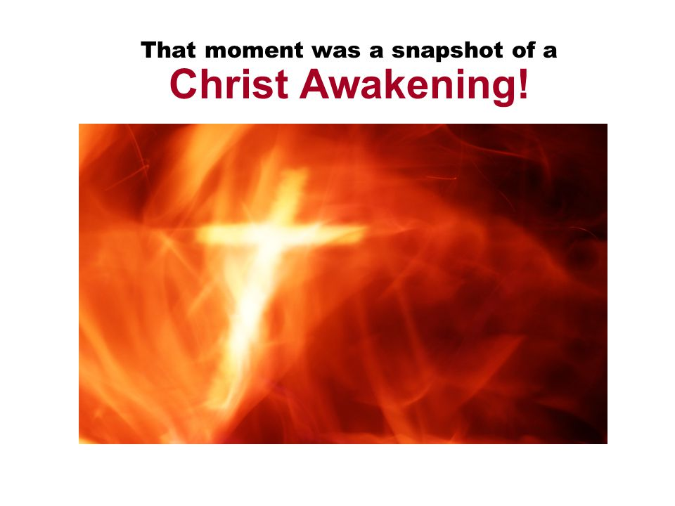 That moment was a snapshot of a Christ Awakening!