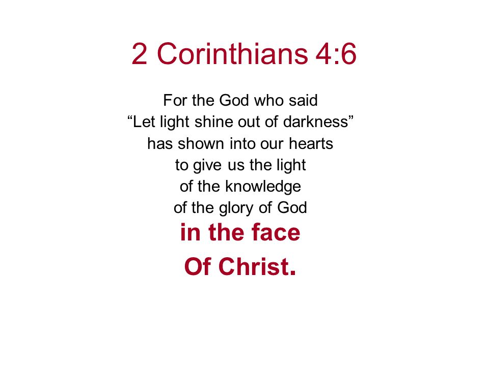 2 Corinthians 4:6 For the God who said Let light shine out of darkness has shown into our hearts to give us the light of the knowledge of the glory of God in the face Of Christ.