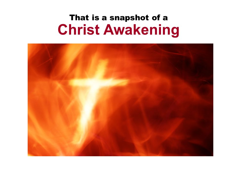 That is a snapshot of a Christ Awakening