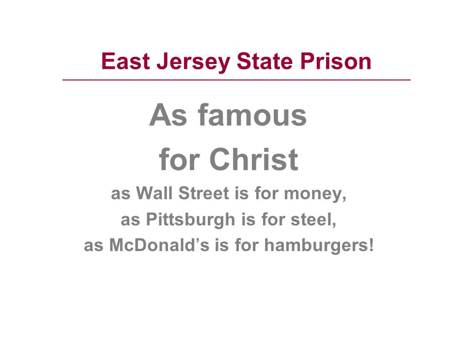 East Jersey State Prison ––––––––––––––––––––––––––––––––––––––––––––––––––––––––––––––––––––––––––––––––– As famous for Christ as Wall Street is for money, as Pittsburgh is for steel, as McDonald's is for hamburgers!