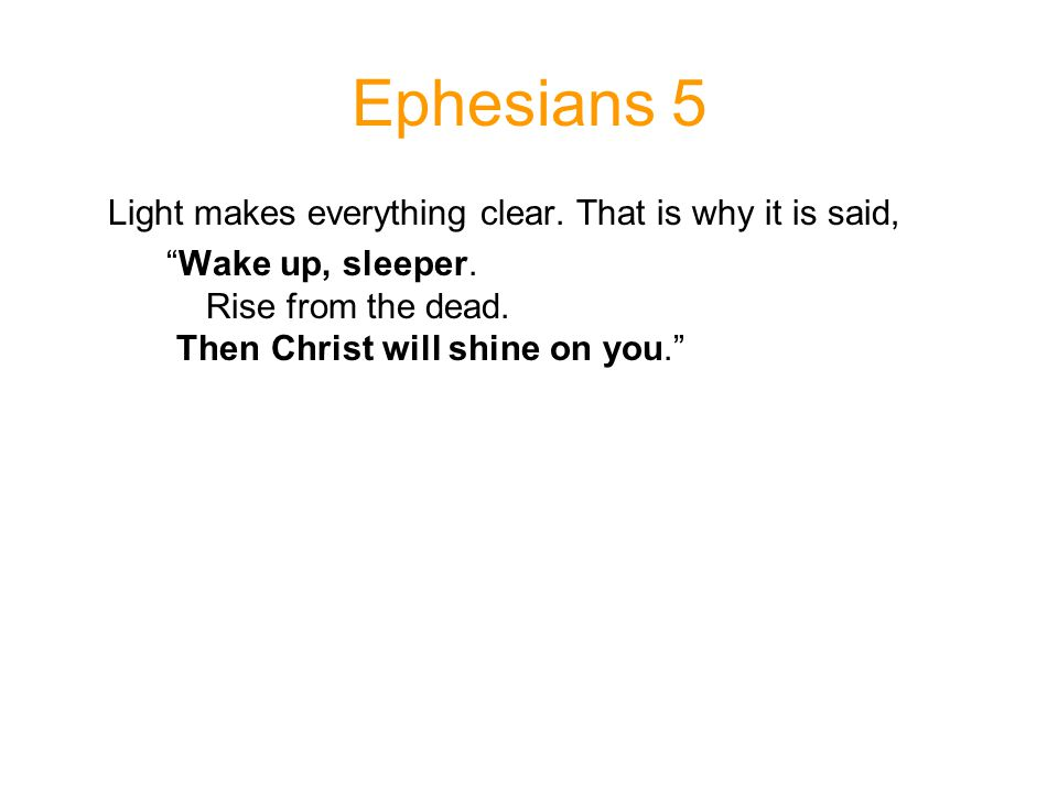Ephesians 5 Light makes everything clear. That is why it is said, Wake up, sleeper.