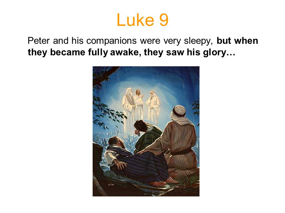 Luke 9 Peter and his companions were very sleepy, but when they became fully awake, they saw his glory…