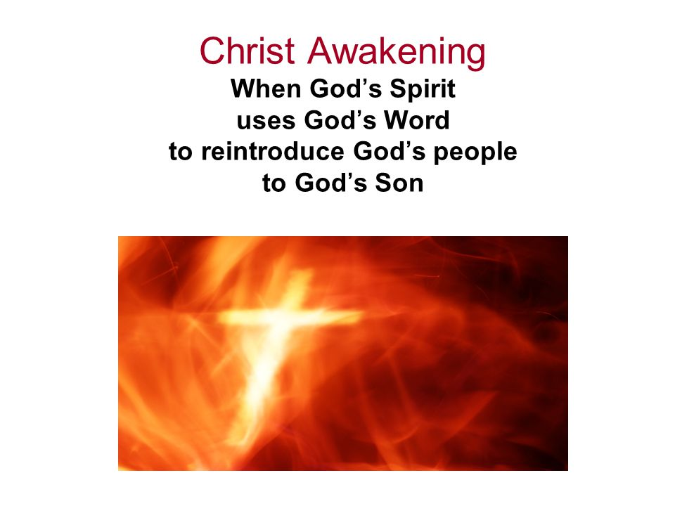 Christ Awakening When God's Spirit uses God's Word to reintroduce God's people to God's Son