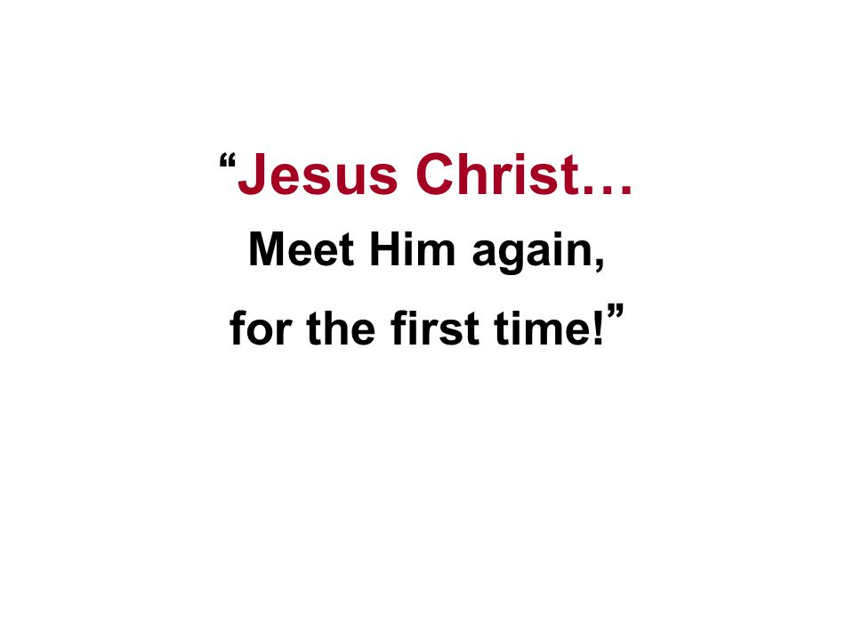 Jesus Christ… Meet Him again, for the first time!