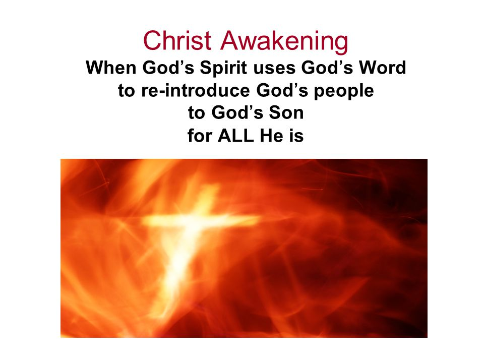 Christ Awakening When God's Spirit uses God's Word to re-introduce God's people to God's Son for ALL He is