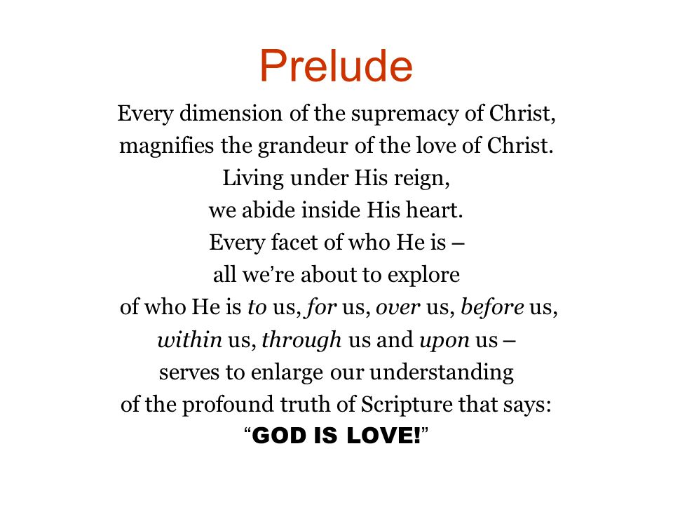 Prelude Every dimension of the supremacy of Christ, magnifies the grandeur of the love of Christ.