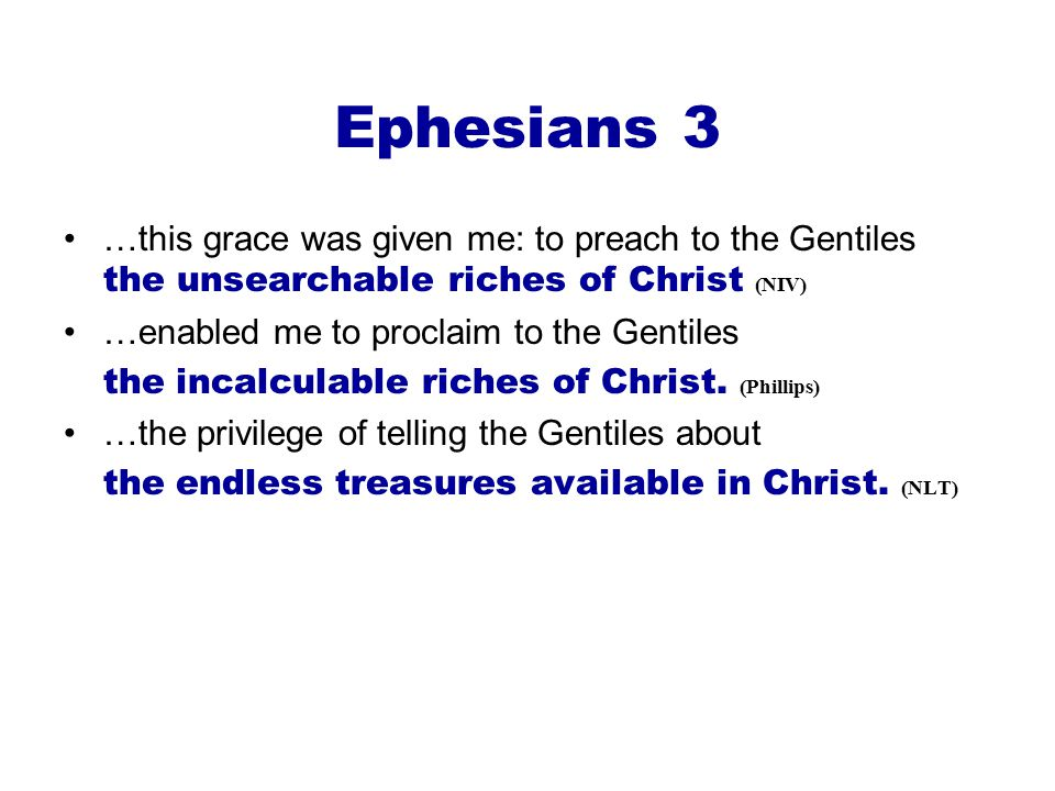 Ephesians 3 …this grace was given me: to preach to the Gentiles the unsearchable riches of Christ (NIV) …enabled me to proclaim to the Gentiles the incalculable riches of Christ.