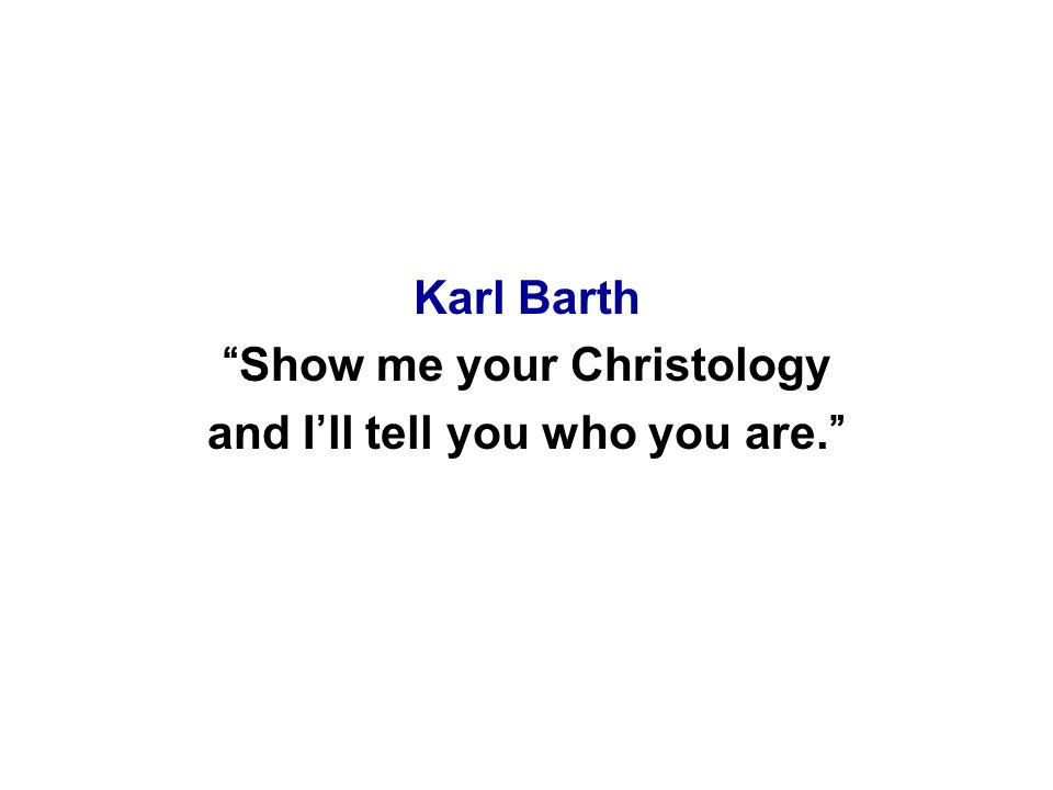 Karl Barth Show me your Christology and I'll tell you who you are.