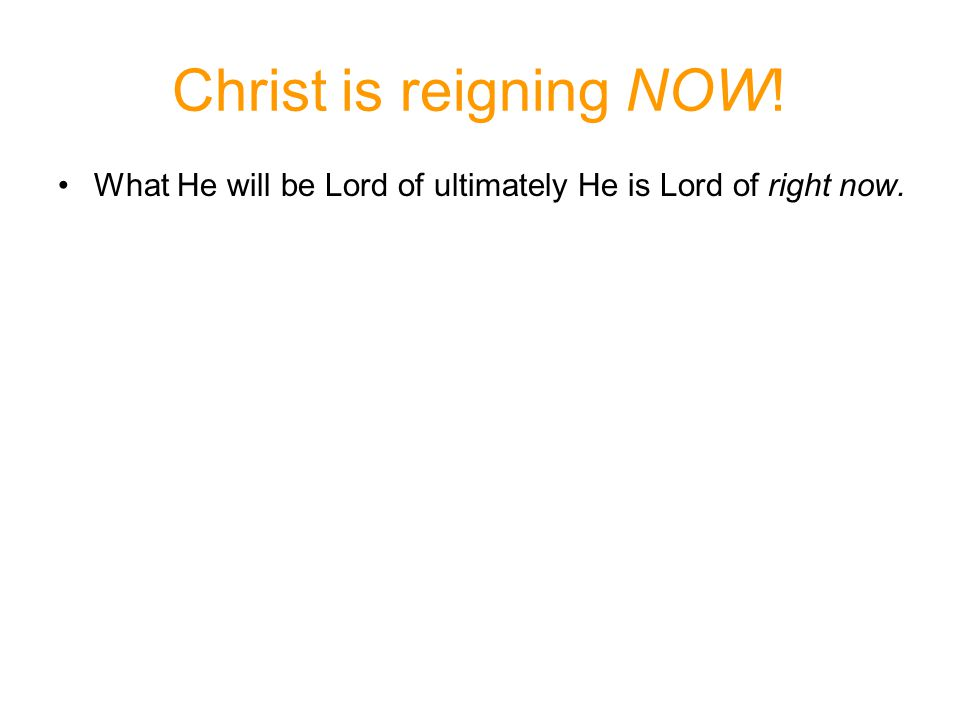 What He will be Lord of ultimately He is Lord of right now. Christ is reigning NOW!