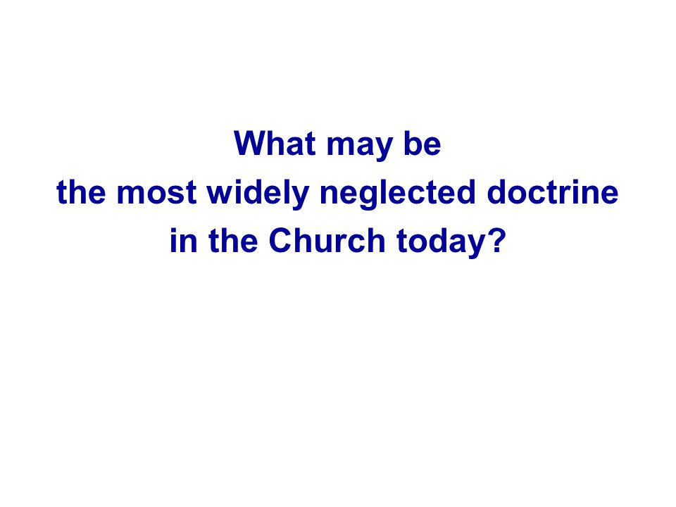 What may be the most widely neglected doctrine in the Church today