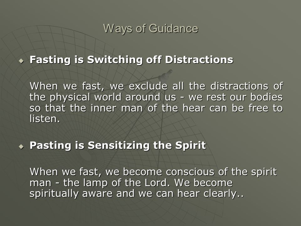 Ways of Guidance  Fasting is Switching off Distractions When we fast, we exclude all the distractions of the physical world around us - we rest our bodies so that the inner man of the hear can be free to listen.