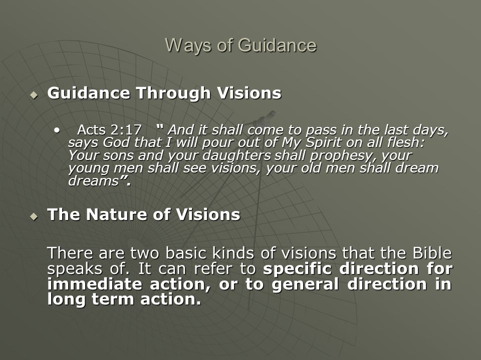 Ways of Guidance  Guidance Through Visions Acts 2:17 And it shall come to pass in the last days, says God that I will pour out of My Spirit on all flesh: Your sons and your daughters shall prophesy, your young men shall see visions, your old men shall dream dreams .Acts 2:17 And it shall come to pass in the last days, says God that I will pour out of My Spirit on all flesh: Your sons and your daughters shall prophesy, your young men shall see visions, your old men shall dream dreams .