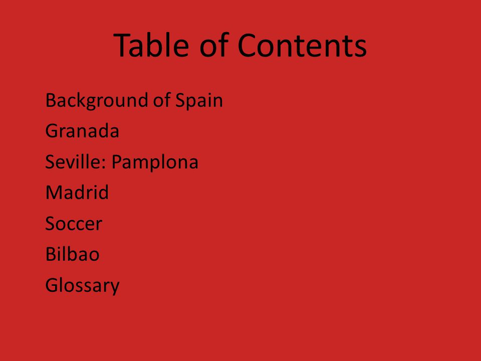 Table of Contents Background of Spain Granada Seville: Pamplona Madrid Soccer Bilbao Glossary